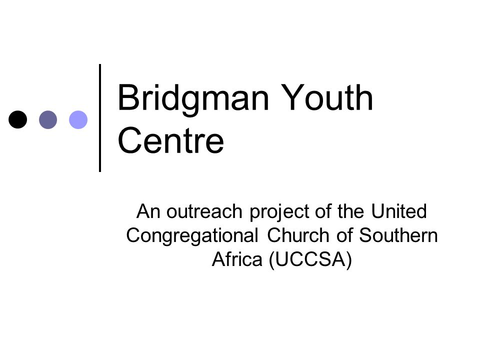Bridgman Youth Centre An outreach project of the United Congregational Church of Southern Africa (UCCSA)
