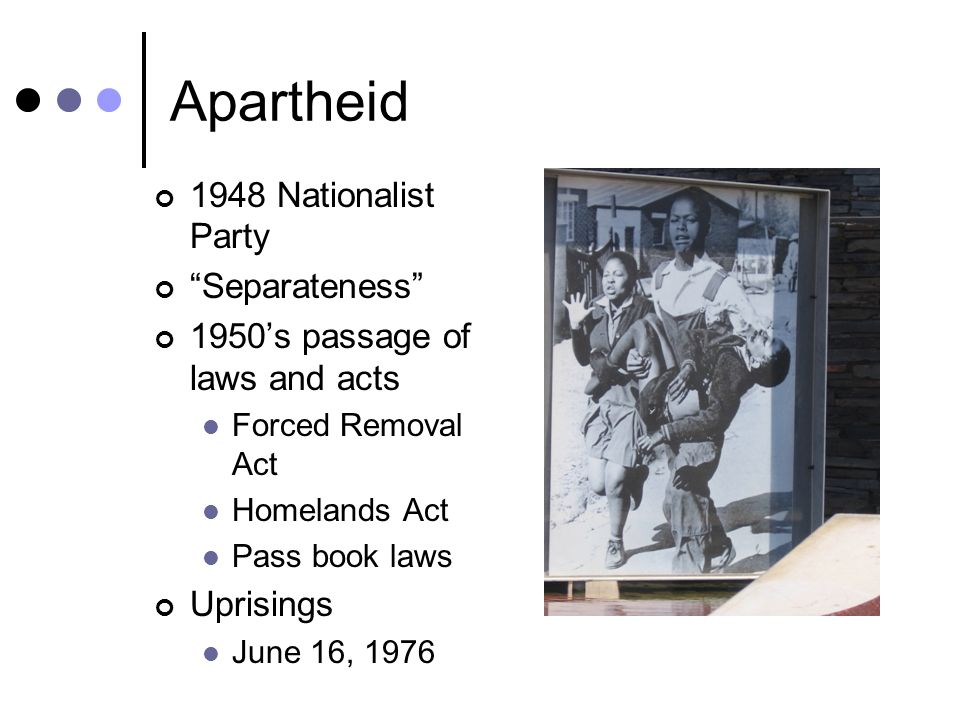 Apartheid 1948 Nationalist Party Separateness 1950s passage of laws and acts Forced Removal Act Homelands Act Pass book laws Uprisings June 16, 1976