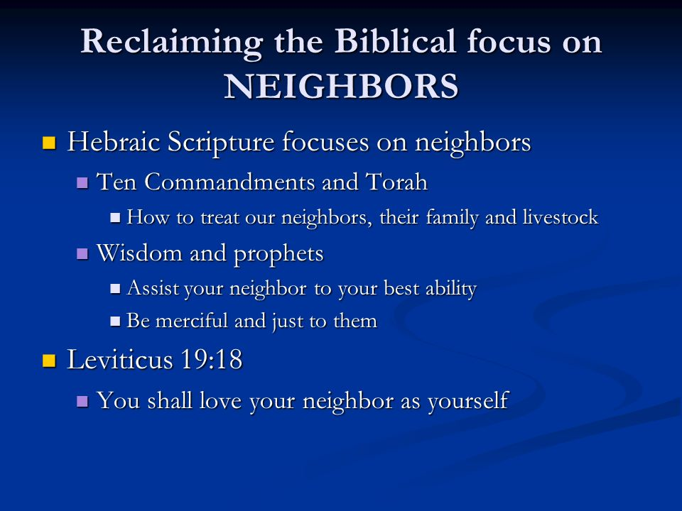 Reclaiming the Biblical focus on NEIGHBORS Hebraic Scripture focuses on neighbors Hebraic Scripture focuses on neighbors Ten Commandments and Torah Ten Commandments and Torah How to treat our neighbors, their family and livestock How to treat our neighbors, their family and livestock Wisdom and prophets Wisdom and prophets Assist your neighbor to your best ability Assist your neighbor to your best ability Be merciful and just to them Be merciful and just to them Leviticus 19:18 Leviticus 19:18 You shall love your neighbor as yourself You shall love your neighbor as yourself