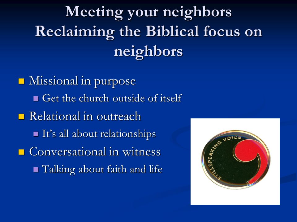 Meeting your neighbors Reclaiming the Biblical focus on neighbors Missional in purpose Missional in purpose Get the church outside of itself Get the church outside of itself Relational in outreach Relational in outreach Its all about relationships Its all about relationships Conversational in witness Conversational in witness Talking about faith and life Talking about faith and life