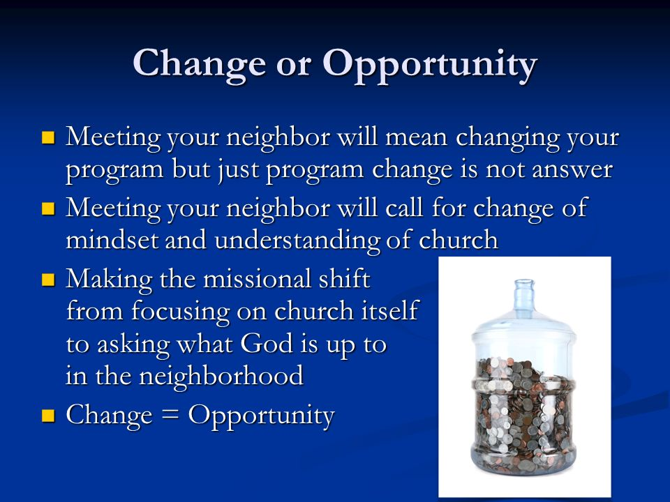 Change or Opportunity Meeting your neighbor will mean changing your program but just program change is not answer Meeting your neighbor will mean changing your program but just program change is not answer Meeting your neighbor will call for change of mindset and understanding of church Meeting your neighbor will call for change of mindset and understanding of church Making the missional shift from focusing on church itself to asking what God is up to in the neighborhood Making the missional shift from focusing on church itself to asking what God is up to in the neighborhood Change = Opportunity Change = Opportunity