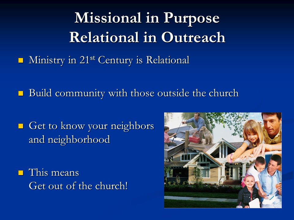 Missional in Purpose Relational in Outreach Ministry in 21 st Century is Relational Ministry in 21 st Century is Relational Build community with those outside the church Build community with those outside the church Get to know your neighbors and neighborhood Get to know your neighbors and neighborhood This means Get out of the church.