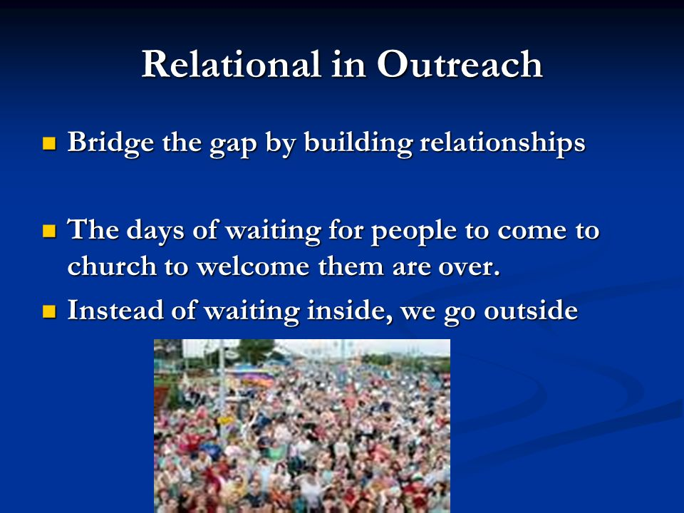 Relational in Outreach Bridge the gap by building relationships Bridge the gap by building relationships The days of waiting for people to come to church to welcome them are over.
