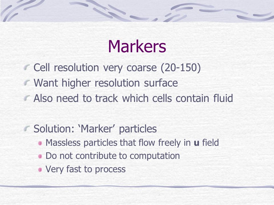 Markers Cell resolution very coarse (20-150) Want higher resolution surface Also need to track which cells contain fluid Solution: Marker particles Massless particles that flow freely in u field Do not contribute to computation Very fast to process