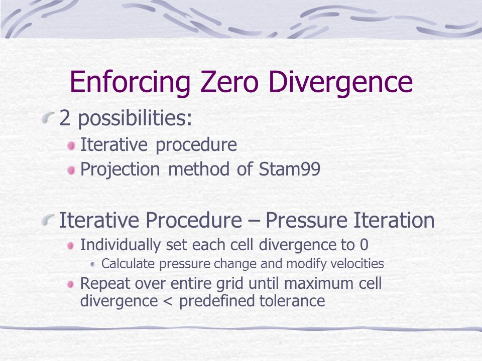 Enforcing Zero Divergence 2 possibilities: Iterative procedure Projection method of Stam99 Iterative Procedure – Pressure Iteration Individually set each cell divergence to 0 Calculate pressure change and modify velocities Repeat over entire grid until maximum cell divergence < predefined tolerance