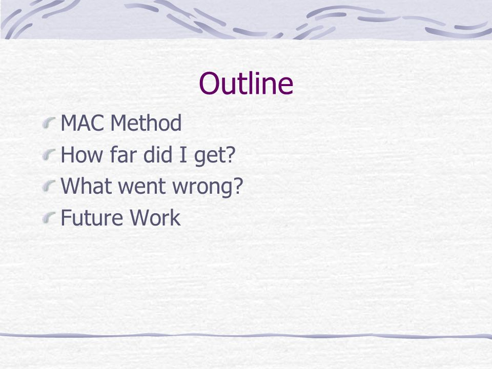 Outline MAC Method How far did I get What went wrong Future Work
