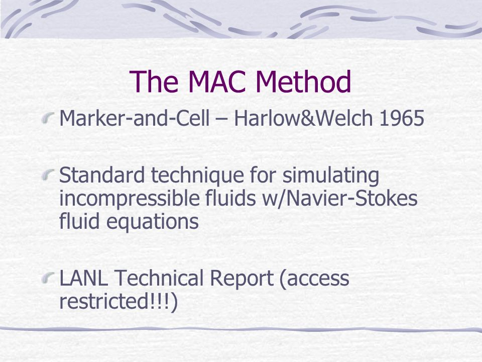 The MAC Method Marker-and-Cell – Harlow&Welch 1965 Standard technique for simulating incompressible fluids w/Navier-Stokes fluid equations LANL Technical Report (access restricted!!!)