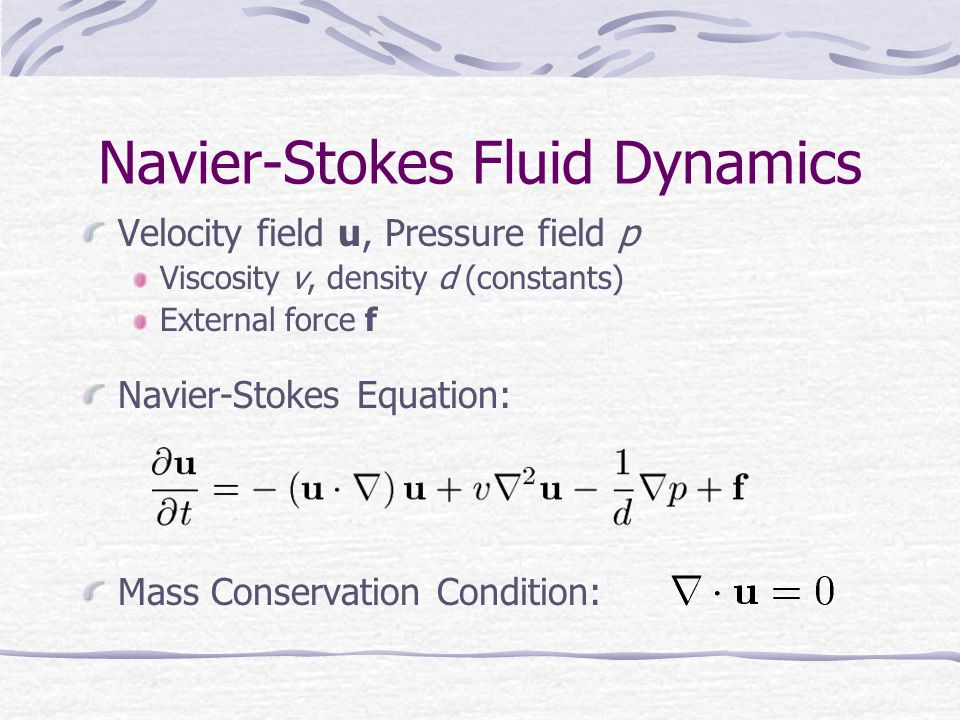 Navier-Stokes Fluid Dynamics Velocity field u, Pressure field p Viscosity v, density d (constants) External force f Navier-Stokes Equation: Mass Conservation Condition: