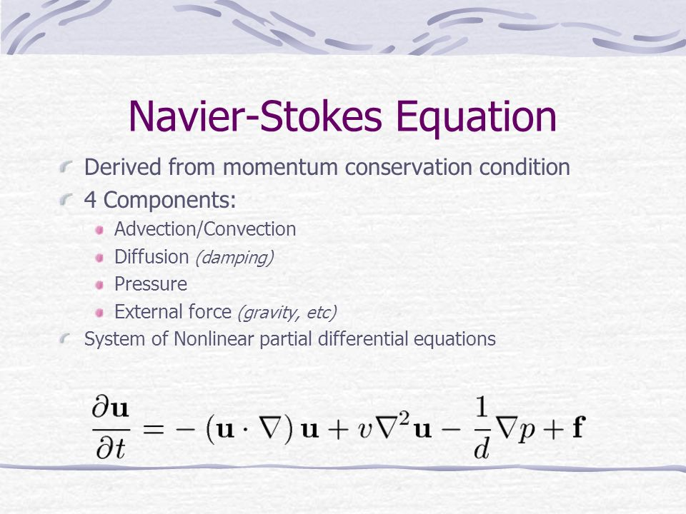 Navier-Stokes Equation Derived from momentum conservation condition 4 Components: Advection/Convection Diffusion (damping) Pressure External force (gravity, etc) System of Nonlinear partial differential equations
