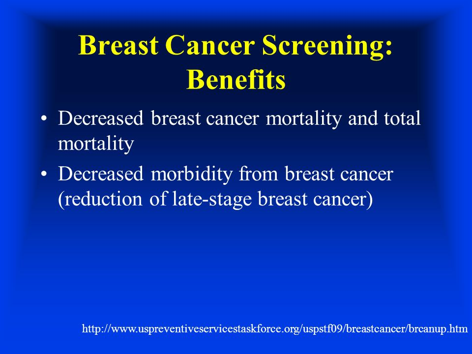 Breast Cancer Screening: Benefits Decreased breast cancer mortality and total mortality Decreased morbidity from breast cancer (reduction of late-stage breast cancer) http://www.uspreventiveservicestaskforce.org/uspstf09/breastcancer/brcanup.htm