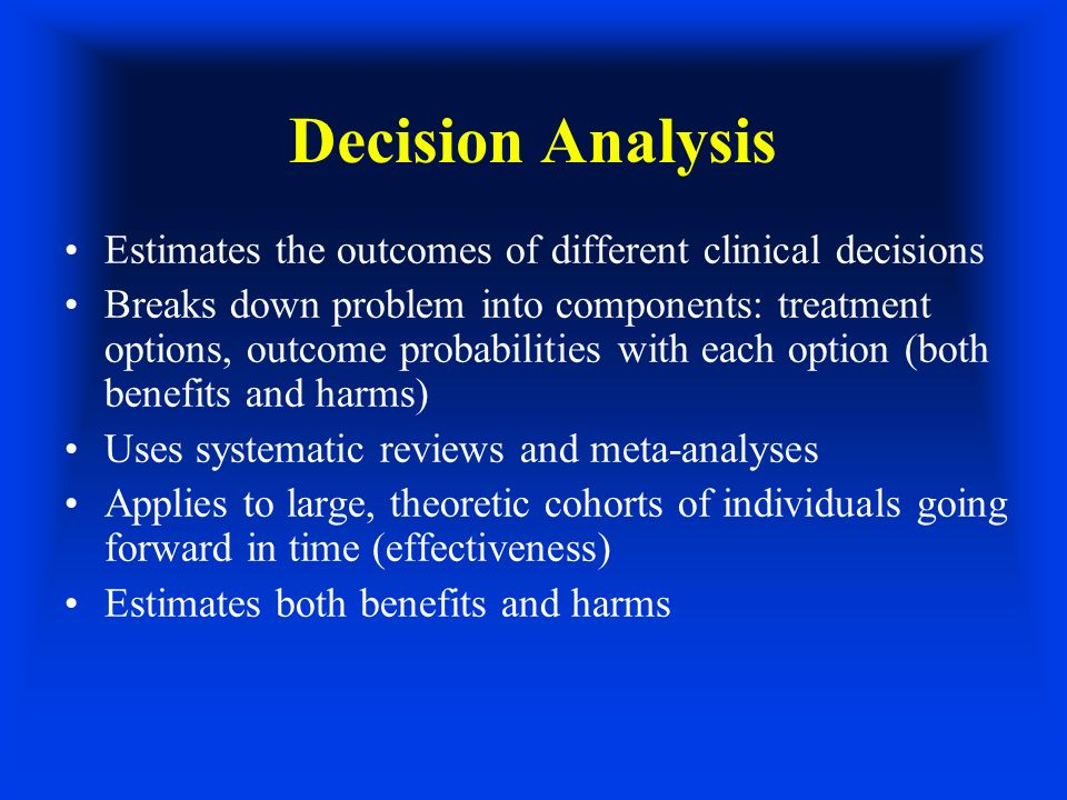 Decision Analysis Estimates the outcomes of different clinical decisions Breaks down problem into components: treatment options, outcome probabilities with each option (both benefits and harms) Uses systematic reviews and meta-analyses Applies to large, theoretic cohorts of individuals going forward in time (effectiveness) Estimates both benefits and harms