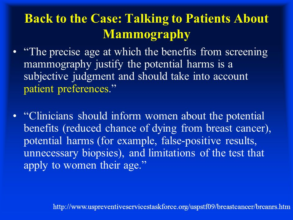 Back to the Case: Talking to Patients About Mammography The precise age at which the benefits from screening mammography justify the potential harms is a subjective judgment and should take into account patient preferences.