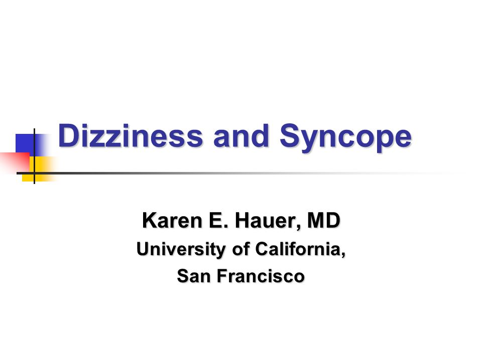 Dizziness and Syncope Karen E. Hauer, MD University of California, San Francisco