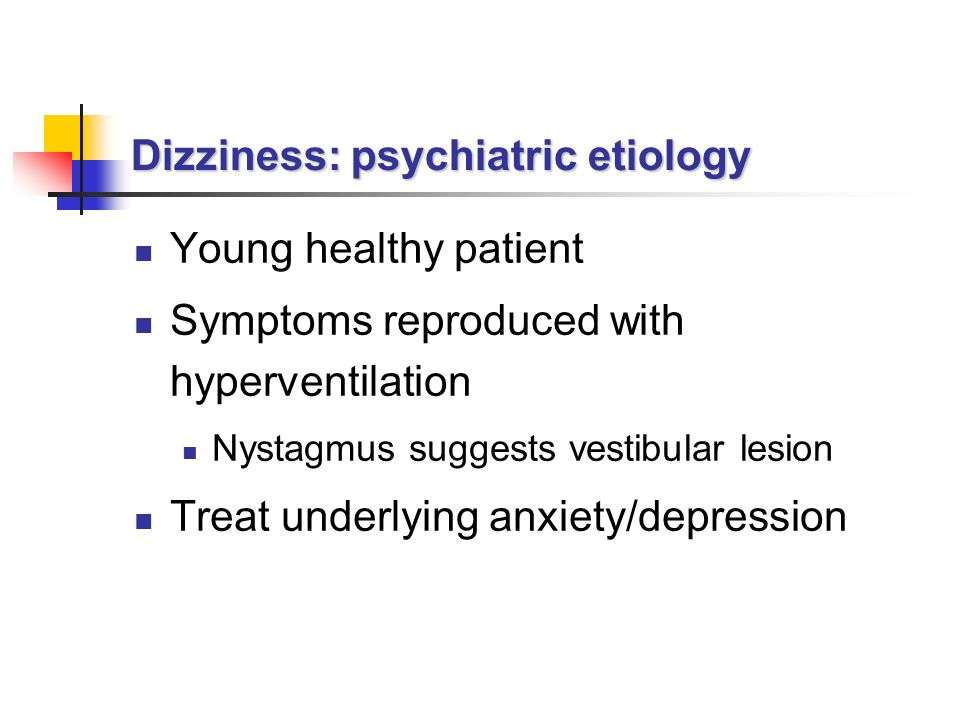 Dizziness: psychiatric etiology Young healthy patient Symptoms reproduced with hyperventilation Nystagmus suggests vestibular lesion Treat underlying anxiety/depression