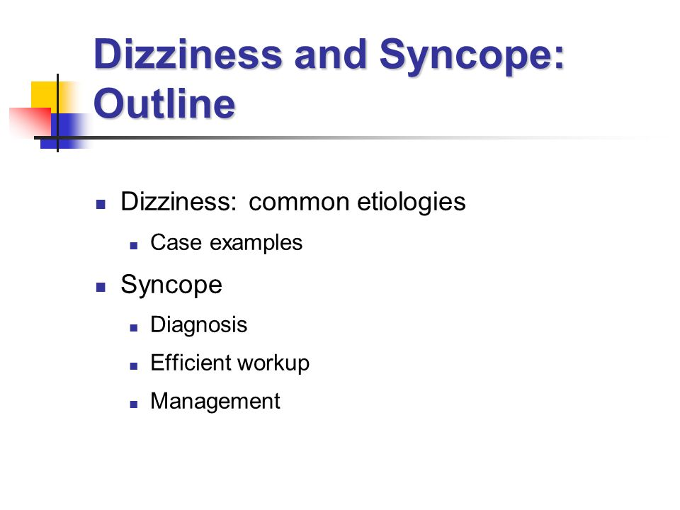 Dizziness and Syncope: Outline Dizziness: common etiologies Case examples Syncope Diagnosis Efficient workup Management