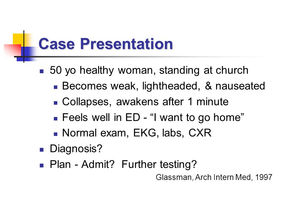 Case Presentation 50 yo healthy woman, standing at church Becomes weak, lightheaded, & nauseated Collapses, awakens after 1 minute Feels well in ED - I want to go home Normal exam, EKG, labs, CXR Diagnosis.