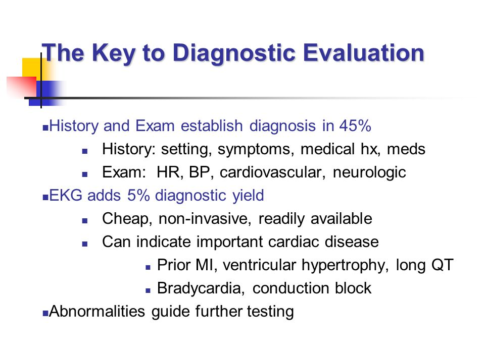 The Key to Diagnostic Evaluation History and Exam establish diagnosis in 45% History: setting, symptoms, medical hx, meds Exam: HR, BP, cardiovascular, neurologic EKG adds 5% diagnostic yield Cheap, non-invasive, readily available Can indicate important cardiac disease Prior MI, ventricular hypertrophy, long QT Bradycardia, conduction block Abnormalities guide further testing