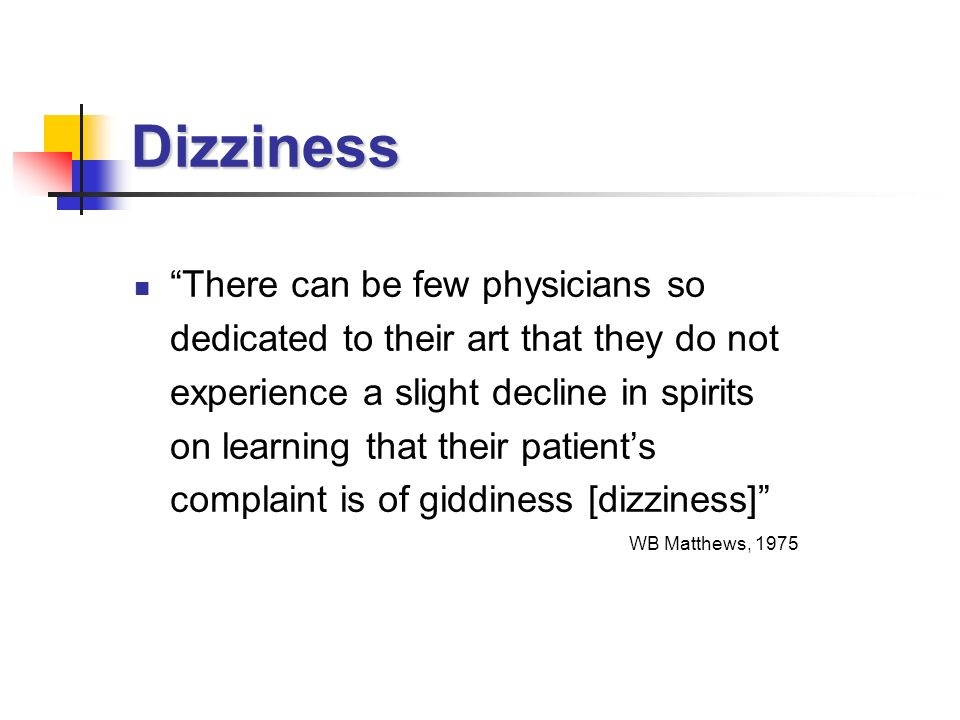 Dizziness There can be few physicians so dedicated to their art that they do not experience a slight decline in spirits on learning that their patients complaint is of giddiness [dizziness] WB Matthews, 1975