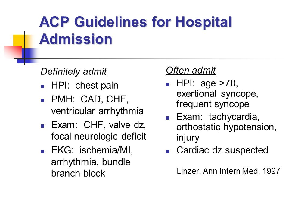 ACP Guidelines for Hospital Admission Definitely admit HPI: chest pain PMH: CAD, CHF, ventricular arrhythmia Exam: CHF, valve dz, focal neurologic deficit EKG: ischemia/MI, arrhythmia, bundle branch block Often admit HPI: age >70, exertional syncope, frequent syncope Exam: tachycardia, orthostatic hypotension, injury Cardiac dz suspected Linzer, Ann Intern Med, 1997