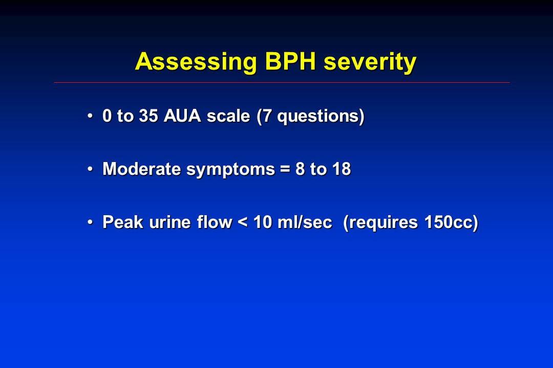 Assessing BPH severity 0 to 35 AUA scale (7 questions)0 to 35 AUA scale (7 questions) Moderate symptoms = 8 to 18Moderate symptoms = 8 to 18 Peak urine flow < 10 ml/sec (requires 150cc)Peak urine flow < 10 ml/sec (requires 150cc)