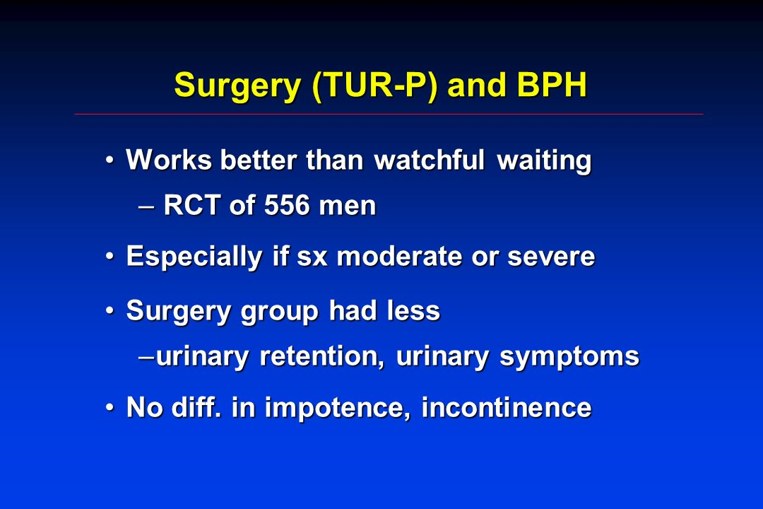 Surgery (TUR-P) and BPH Works better than watchful waitingWorks better than watchful waiting – RCT of 556 men Especially if sx moderate or severeEspecially if sx moderate or severe Surgery group had lessSurgery group had less –urinary retention, urinary symptoms No diff.