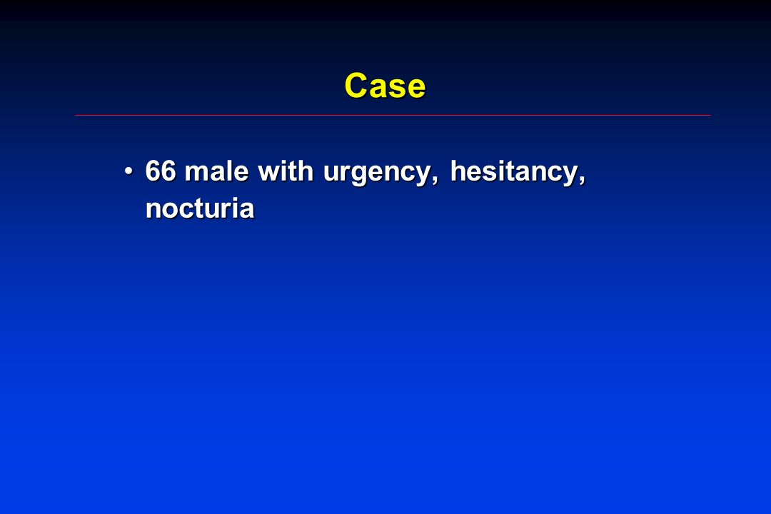 Case 66 male with urgency, hesitancy, nocturia66 male with urgency, hesitancy, nocturia