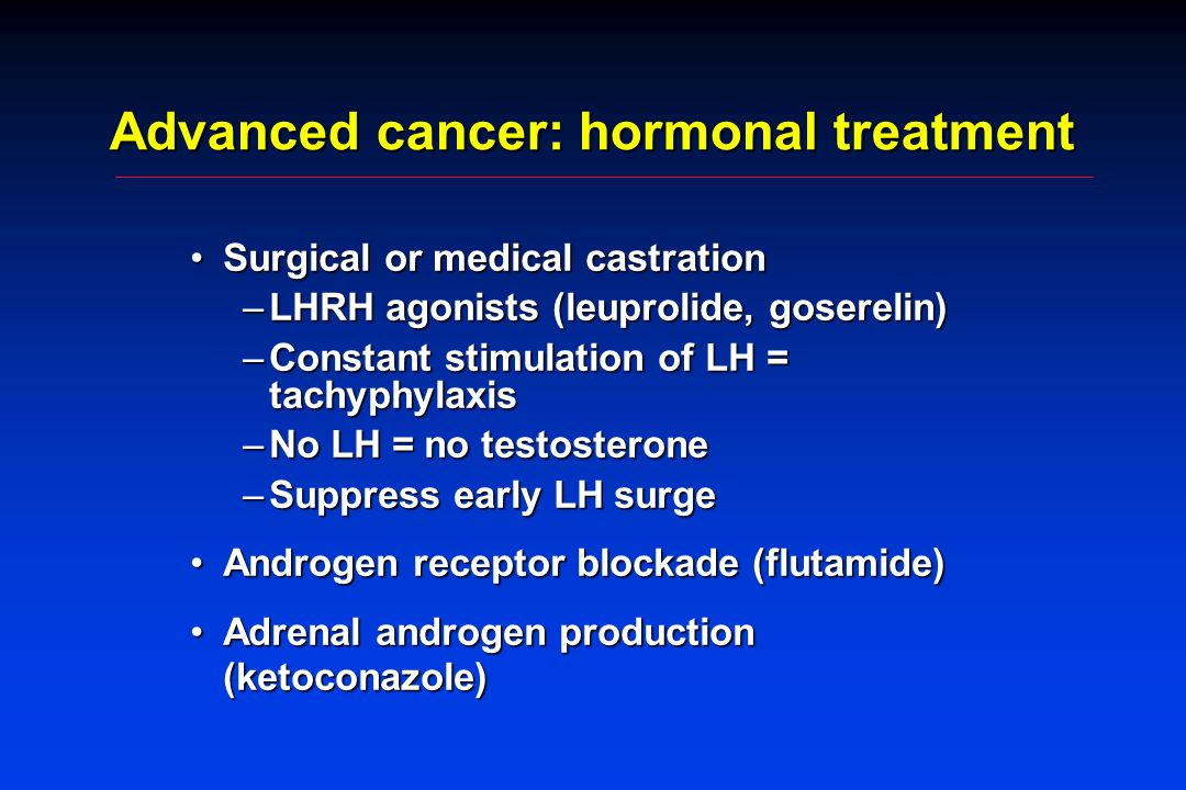 Advanced cancer: hormonal treatment Surgical or medical castrationSurgical or medical castration –LHRH agonists (leuprolide, goserelin) –Constant stimulation of LH = tachyphylaxis –No LH = no testosterone –Suppress early LH surge Androgen receptor blockade (flutamide)Androgen receptor blockade (flutamide) Adrenal androgen production (ketoconazole)Adrenal androgen production (ketoconazole)