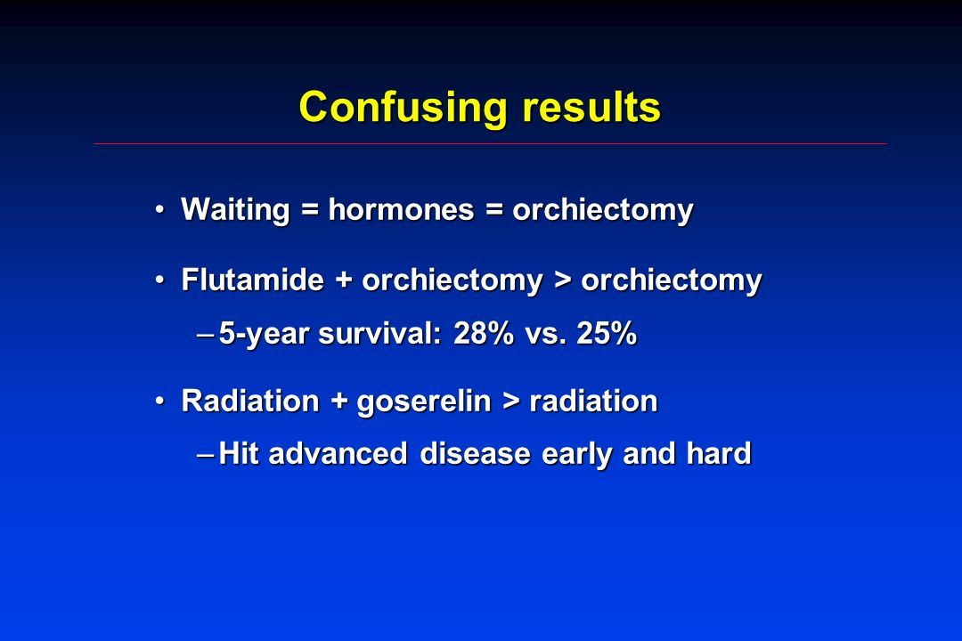 Confusing results Waiting = hormones = orchiectomyWaiting = hormones = orchiectomy Flutamide + orchiectomy > orchiectomyFlutamide + orchiectomy > orchiectomy –5-year survival: 28% vs.
