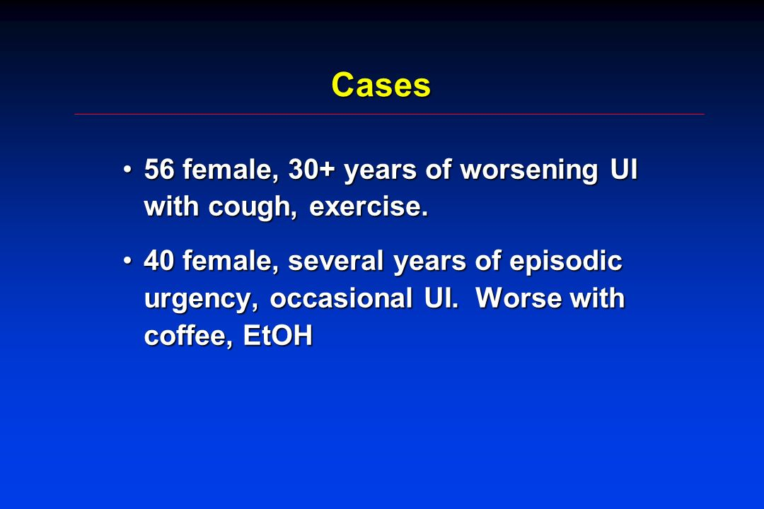 Cases 56 female, 30+ years of worsening UI with cough, exercise.56 female, 30+ years of worsening UI with cough, exercise.