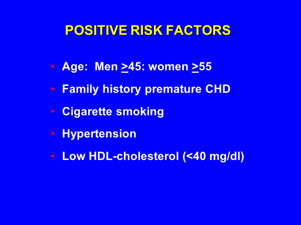 POSITIVE RISK FACTORS Age: Men >45: women >55 Family history premature CHD Cigarette smoking Hypertension Low HDL-cholesterol (<40 mg/dl)