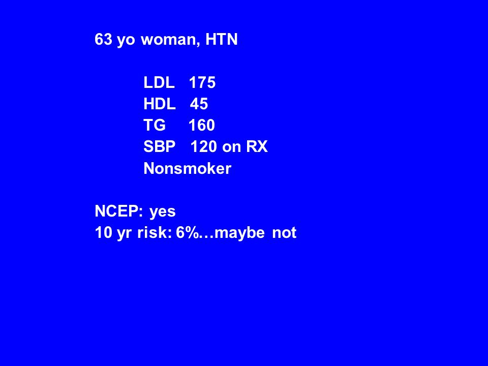63 yo woman, HTN LDL 175 HDL 45 TG 160 SBP 120 on RX Nonsmoker NCEP: yes 10 yr risk: 6%…maybe not
