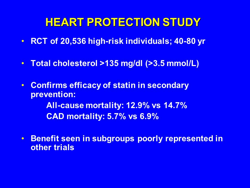 HEART PROTECTION STUDY RCT of 20,536 high-risk individuals; 40-80 yr Total cholesterol >135 mg/dl (>3.5 mmol/L) Confirms efficacy of statin in secondary prevention: All-cause mortality: 12.9% vs 14.7% CAD mortality: 5.7% vs 6.9% Benefit seen in subgroups poorly represented in other trials
