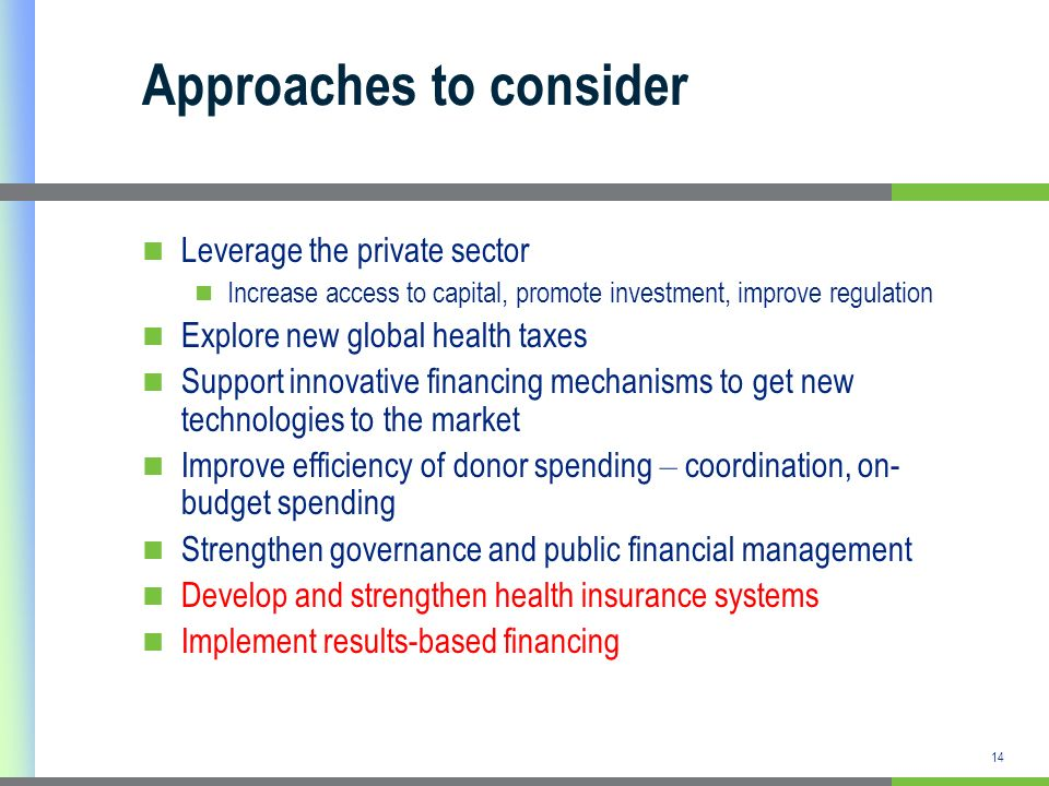 14 Approaches to consider Leverage the private sector Increase access to capital, promote investment, improve regulation Explore new global health taxes Support innovative financing mechanisms to get new technologies to the market Improve efficiency of donor spending – coordination, on- budget spending Strengthen governance and public financial management Develop and strengthen health insurance systems Implement results-based financing