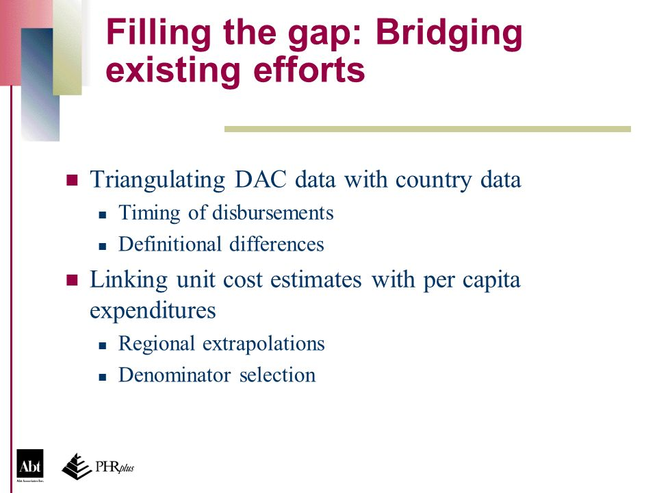 Filling the gap: Bridging existing efforts Triangulating DAC data with country data Timing of disbursements Definitional differences Linking unit cost estimates with per capita expenditures Regional extrapolations Denominator selection