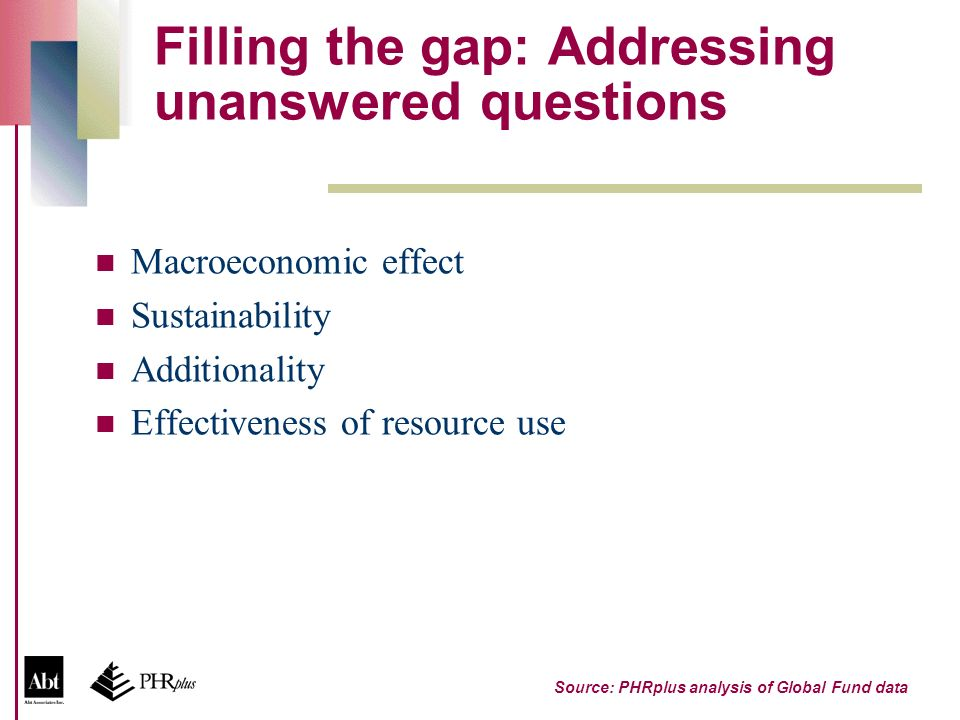 Filling the gap: Addressing unanswered questions Macroeconomic effect Sustainability Additionality Effectiveness of resource use Source: PHRplus analysis of Global Fund data