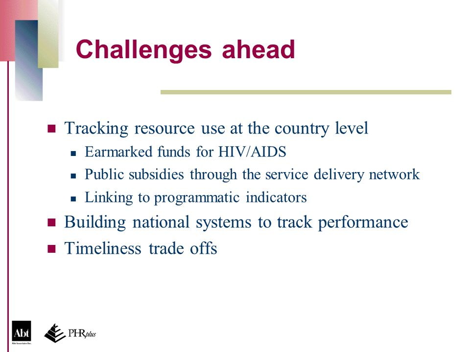 Challenges ahead Tracking resource use at the country level Earmarked funds for HIV/AIDS Public subsidies through the service delivery network Linking to programmatic indicators Building national systems to track performance Timeliness trade offs