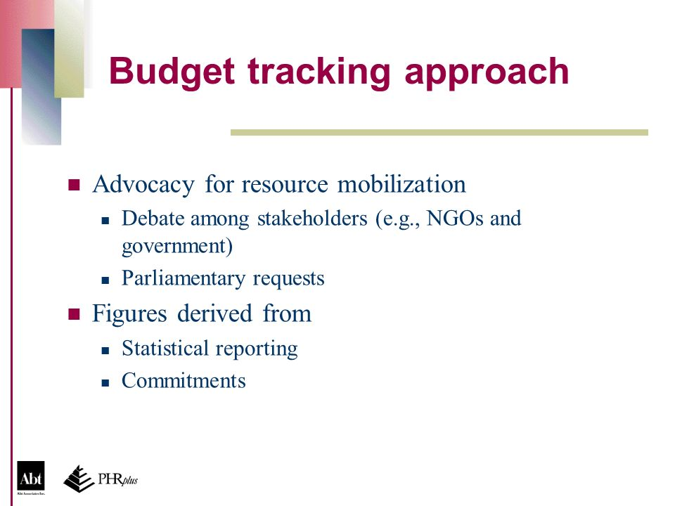 Budget tracking approach Advocacy for resource mobilization Debate among stakeholders (e.g., NGOs and government) Parliamentary requests Figures derived from Statistical reporting Commitments