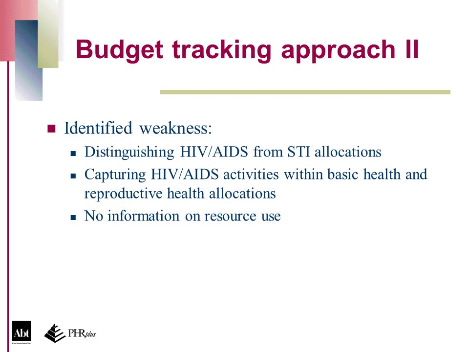 Budget tracking approach II Identified weakness: Distinguishing HIV/AIDS from STI allocations Capturing HIV/AIDS activities within basic health and reproductive health allocations No information on resource use