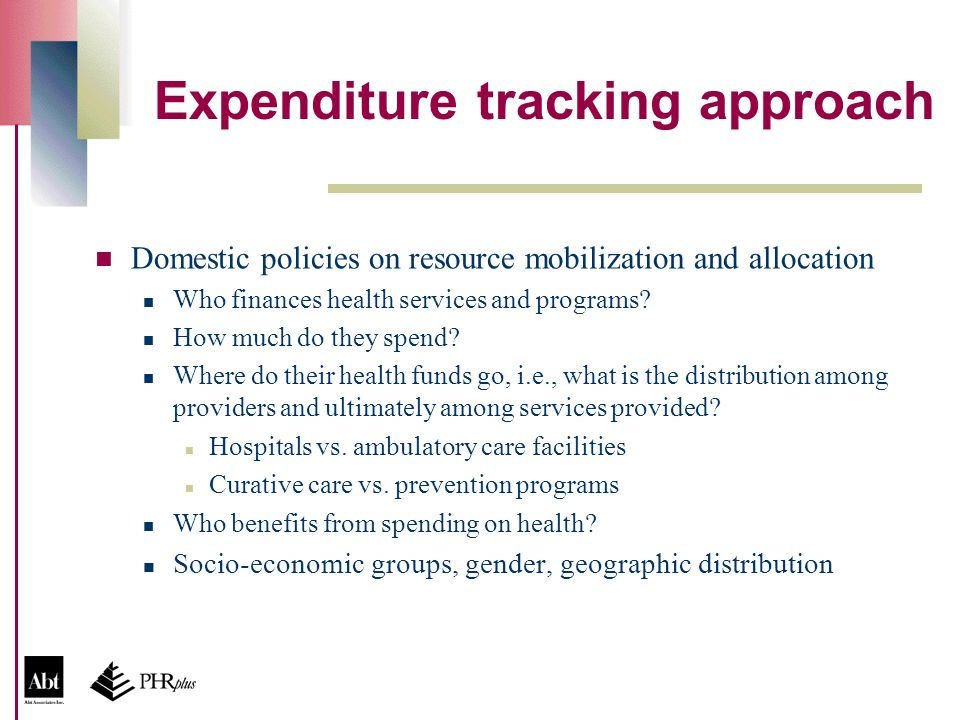 Expenditure tracking approach Domestic policies on resource mobilization and allocation Who finances health services and programs.