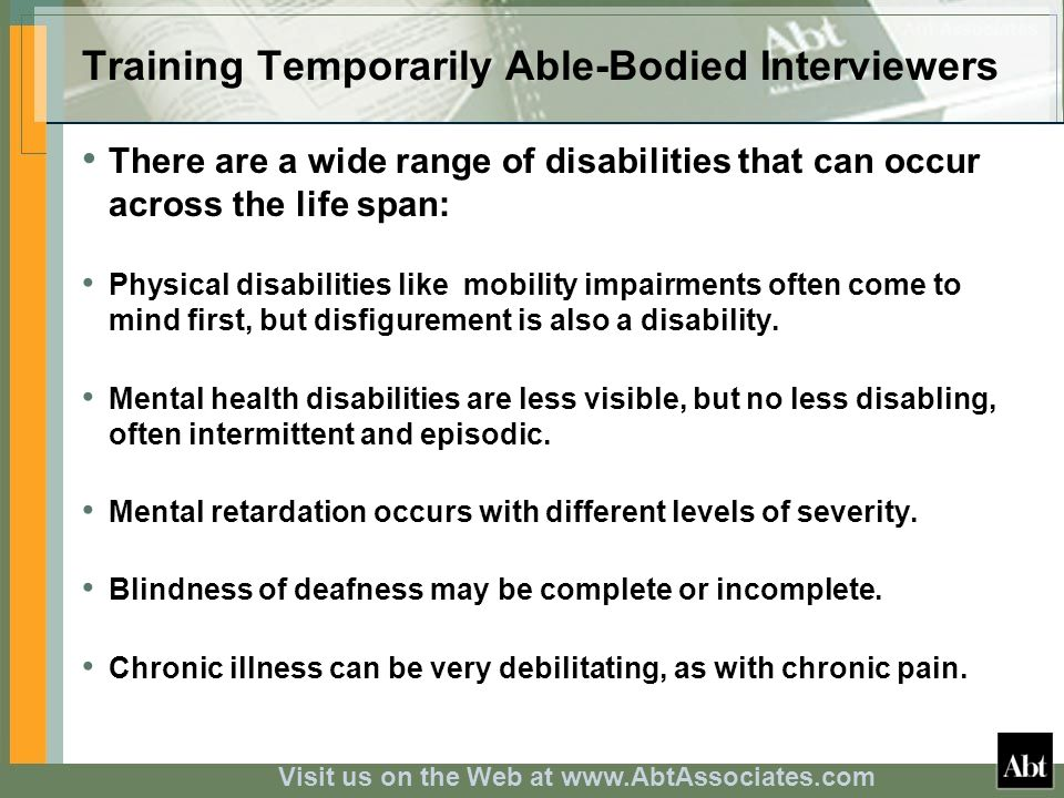 Visit us on the Web at www.AbtAssociates.com Training Temporarily Able-Bodied Interviewers There are a wide range of disabilities that can occur across the life span: Physical disabilities like mobility impairments often come to mind first, but disfigurement is also a disability.