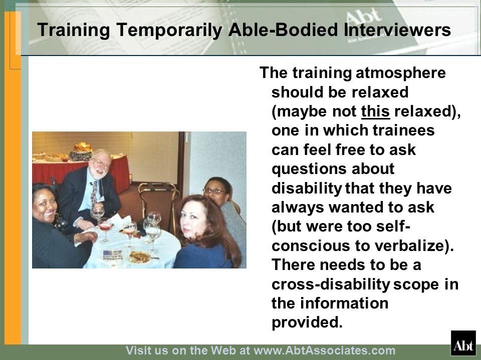 Visit us on the Web at www.AbtAssociates.com Training Temporarily Able-Bodied Interviewers The training atmosphere should be relaxed (maybe not this relaxed), one in which trainees can feel free to ask questions about disability that they have always wanted to ask (but were too self- conscious to verbalize).