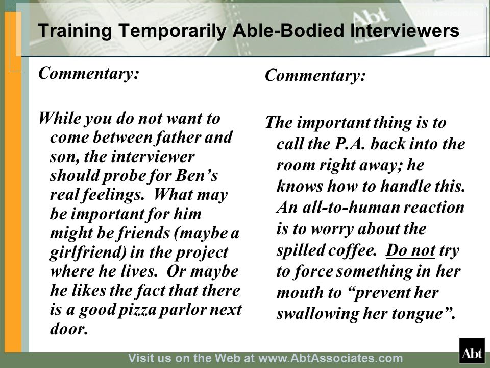 Visit us on the Web at www.AbtAssociates.com Training Temporarily Able-Bodied Interviewers Commentary: While you do not want to come between father and son, the interviewer should probe for Bens real feelings.