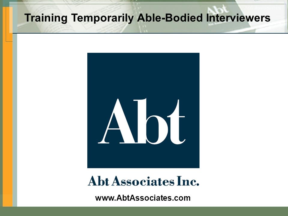Visit us on the Web at www.AbtAssociates.com Training Temporarily Able-Bodied Interviewers www.AbtAssociates.com