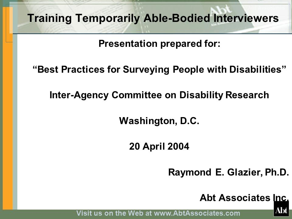 Visit us on the Web at www.AbtAssociates.com Training Temporarily Able-Bodied Interviewers Presentation prepared for: Best Practices for Surveying People with Disabilities Inter-Agency Committee on Disability Research Washington, D.C.