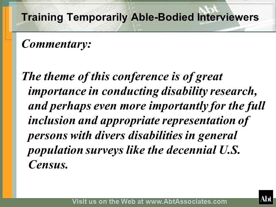 Visit us on the Web at www.AbtAssociates.com Training Temporarily Able-Bodied Interviewers Commentary: The theme of this conference is of great importance in conducting disability research, and perhaps even more importantly for the full inclusion and appropriate representation of persons with divers disabilities in general population surveys like the decennial U.S.