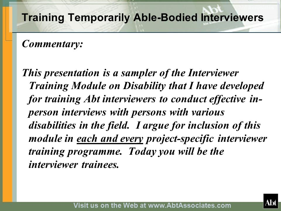 Visit us on the Web at www.AbtAssociates.com Training Temporarily Able-Bodied Interviewers Commentary: This presentation is a sampler of the Interviewer Training Module on Disability that I have developed for training Abt interviewers to conduct effective in- person interviews with persons with various disabilities in the field.