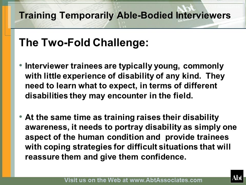 Visit us on the Web at www.AbtAssociates.com Training Temporarily Able-Bodied Interviewers The Two-Fold Challenge: Interviewer trainees are typically young, commonly with little experience of disability of any kind.