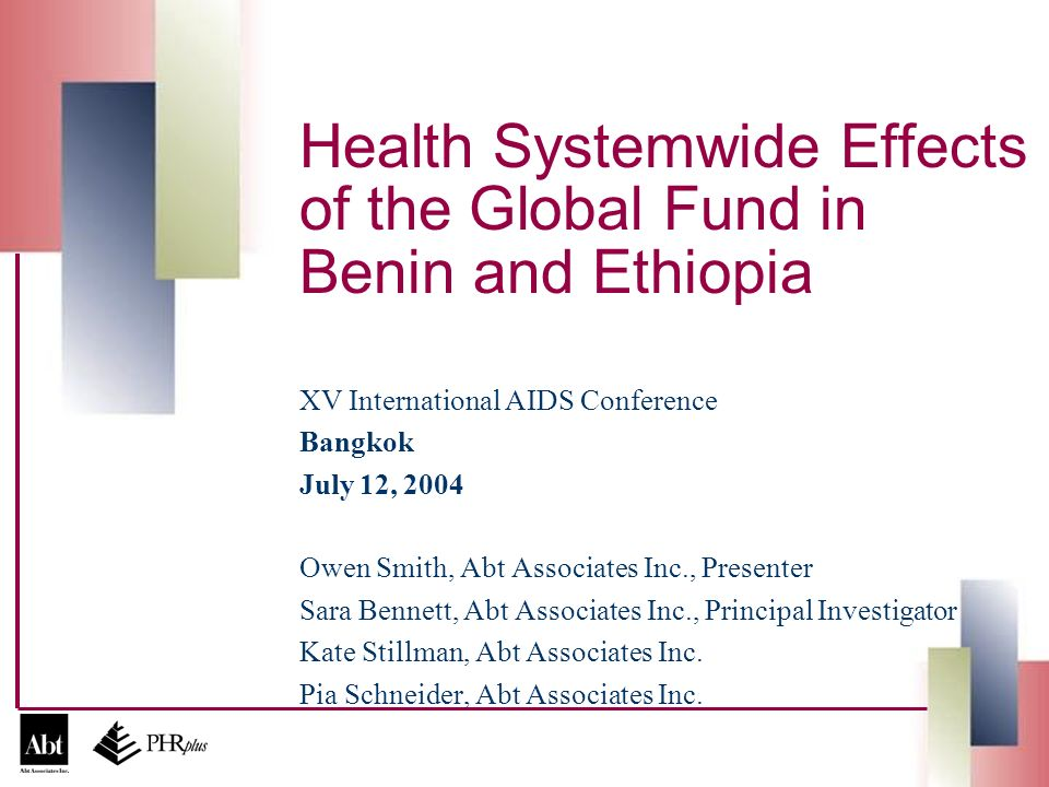 Health Systemwide Effects of the Global Fund in Benin and Ethiopia XV International AIDS Conference Bangkok July 12, 2004 Owen Smith, Abt Associates Inc., Presenter Sara Bennett, Abt Associates Inc., Principal Investigator Kate Stillman, Abt Associates Inc.