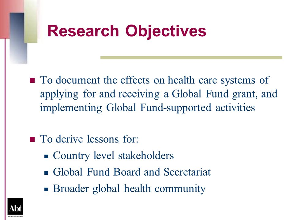 Research Objectives To document the effects on health care systems of applying for and receiving a Global Fund grant, and implementing Global Fund-supported activities To derive lessons for: Country level stakeholders Global Fund Board and Secretariat Broader global health community