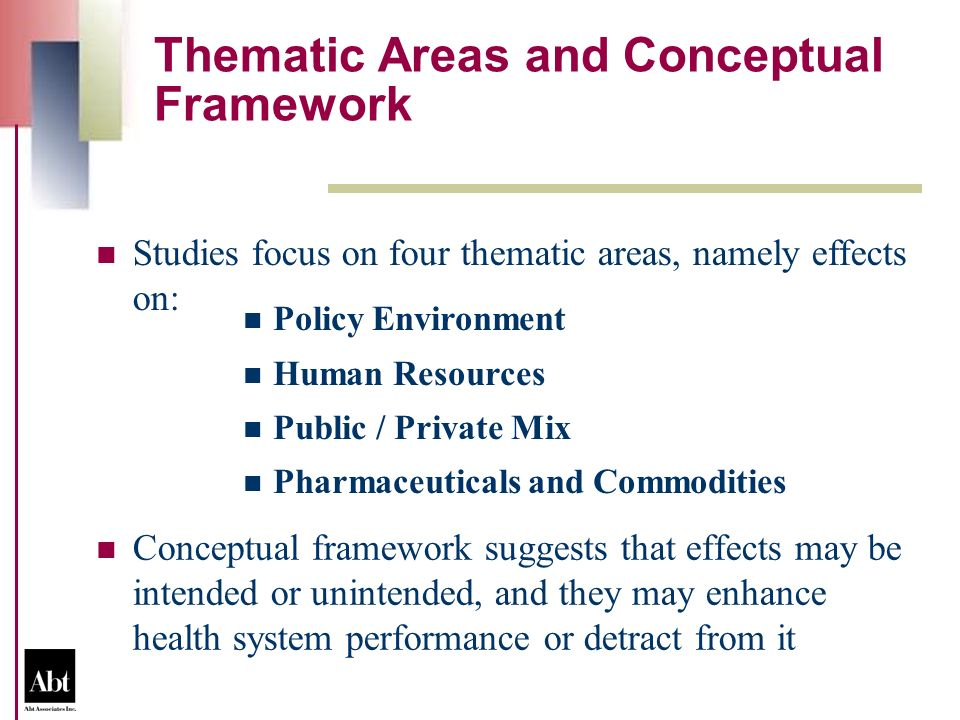 Thematic Areas and Conceptual Framework Conceptual framework suggests that effects may be intended or unintended, and they may enhance health system performance or detract from it Studies focus on four thematic areas, namely effects on: Policy Environment Human Resources Public / Private Mix Pharmaceuticals and Commodities